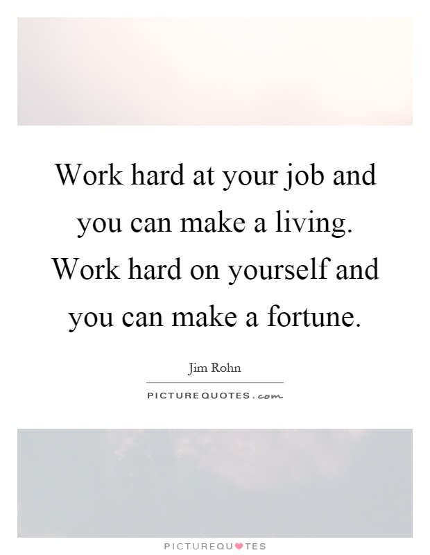 Work hard at your job and you can make a living. Work hard on yourself and you can make a fortune Picture Quote #1