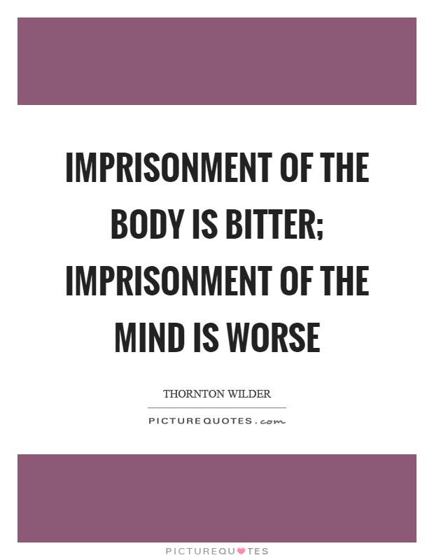 Imprisonment of the body is bitter; imprisonment of the mind is worse Picture Quote #1