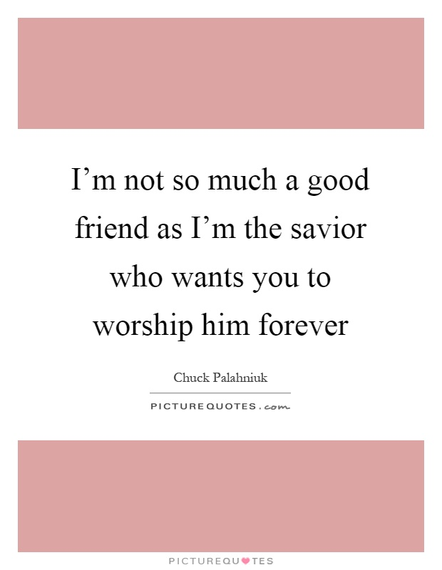 I'm not so much a good friend as I'm the savior who wants you to worship him forever Picture Quote #1