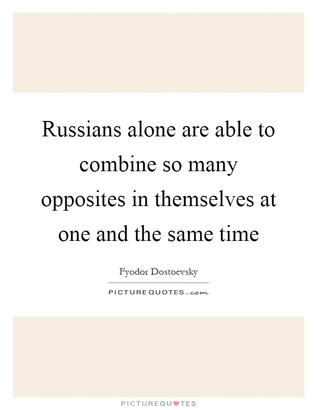 Russians alone are able to combine so many opposites in themselves at one and the same time Picture Quote #1