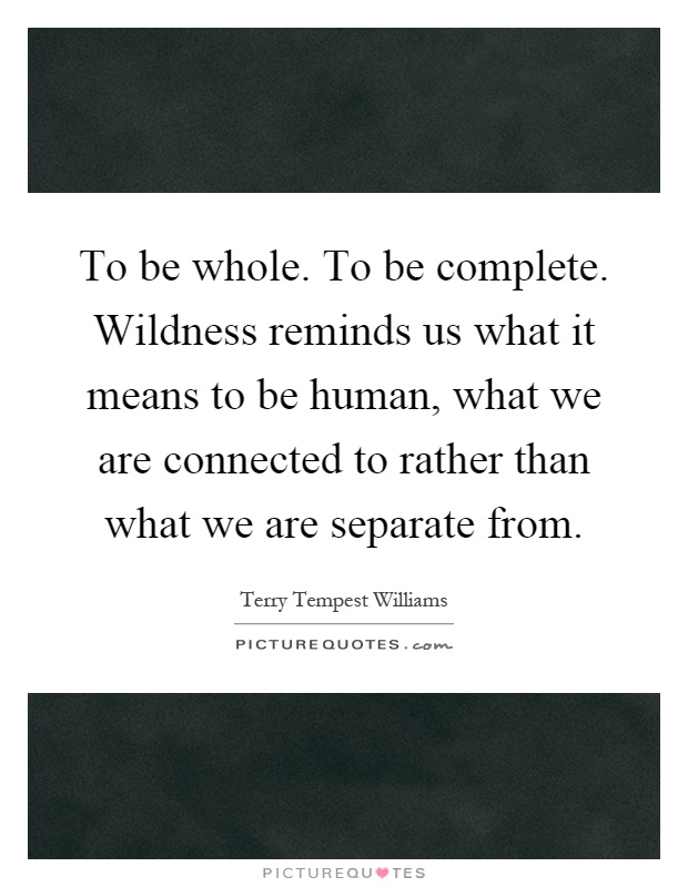 To be whole. To be complete. Wildness reminds us what it means to be human, what we are connected to rather than what we are separate from Picture Quote #1