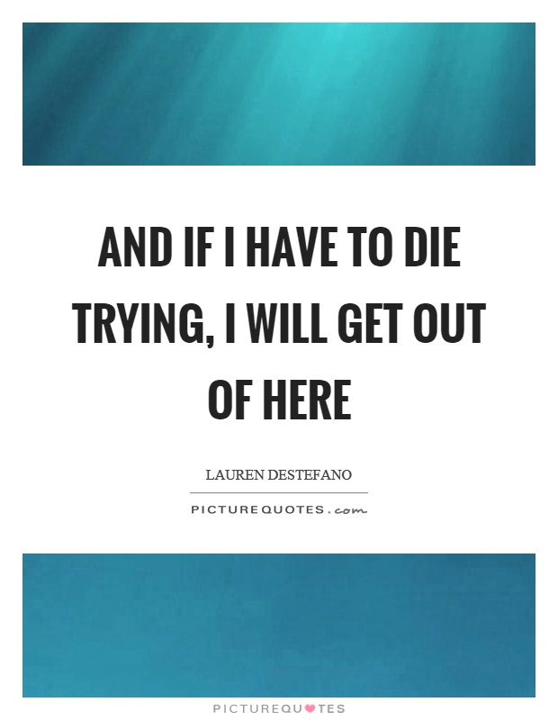 And if I have to die trying, I will get out of here Picture Quote #1