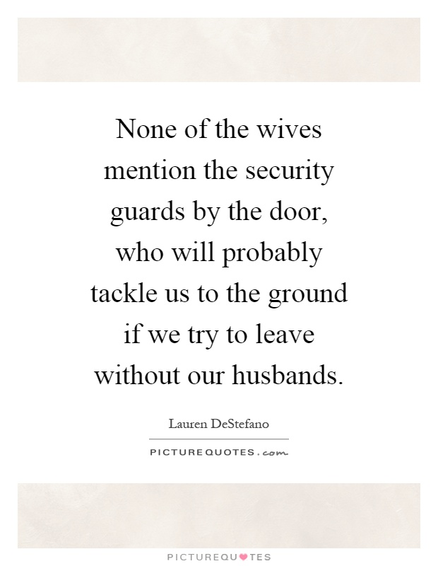 None of the wives mention the security guards by the door, who will probably tackle us to the ground if we try to leave without our husbands Picture Quote #1