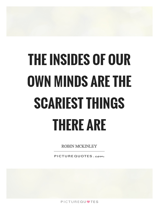 The insides of our own minds are the scariest things there are Picture Quote #1