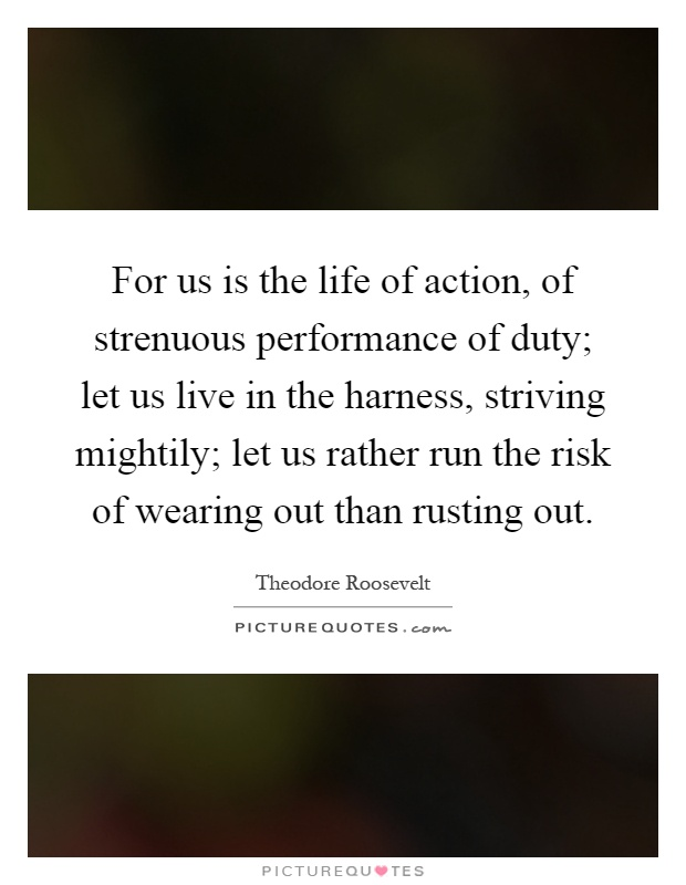 For us is the life of action, of strenuous performance of duty; let us live in the harness, striving mightily; let us rather run the risk of wearing out than rusting out Picture Quote #1