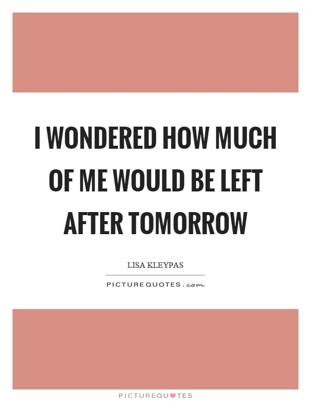I wondered how much of me would be left after tomorrow Picture Quote #1
