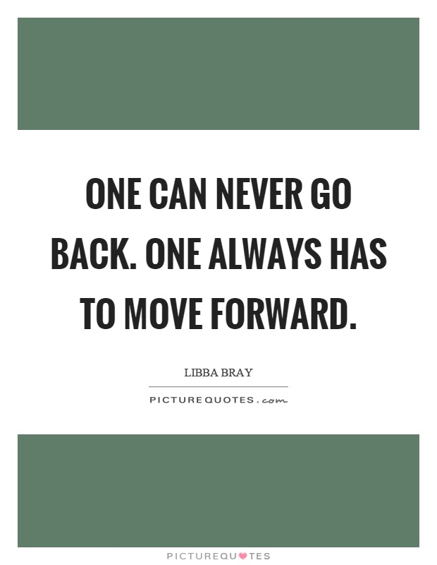 One can never go back. One always has to move forward Picture Quote #1