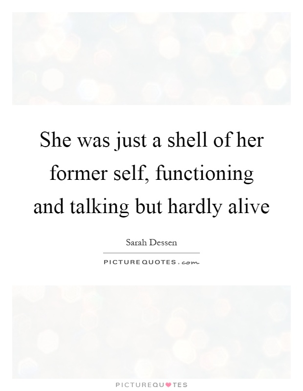 She was just a shell of her former self, functioning and talking but hardly alive Picture Quote #1