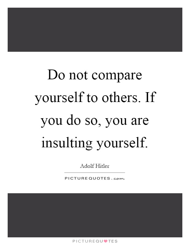 Do not compare yourself to others. If you do so, you are insulting yourself Picture Quote #1