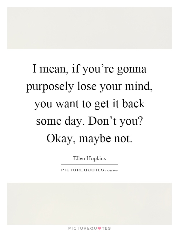 I mean, if you're gonna purposely lose your mind, you want to get it back some day. Don't you? Okay, maybe not Picture Quote #1