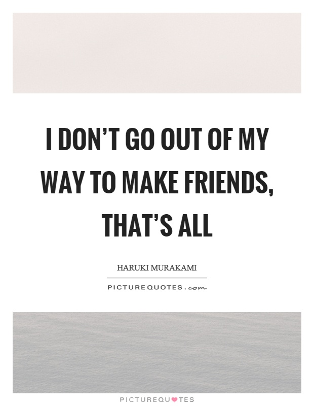 I don't go out of my way to make friends, that's all Picture Quote #1