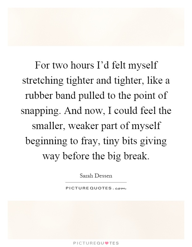 For two hours I'd felt myself stretching tighter and tighter, like a rubber band pulled to the point of snapping. And now, I could feel the smaller, weaker part of myself beginning to fray, tiny bits giving way before the big break Picture Quote #1