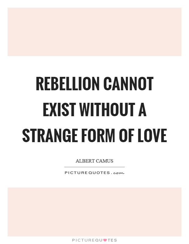 Rebellion cannot exist without a strange form of love Picture Quote #1