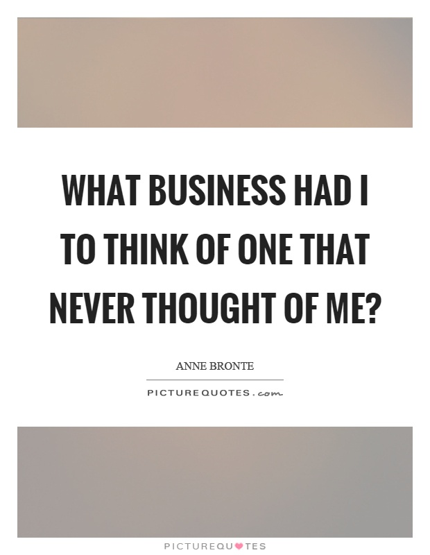 What business had I to think of one that never thought of me? Picture Quote #1