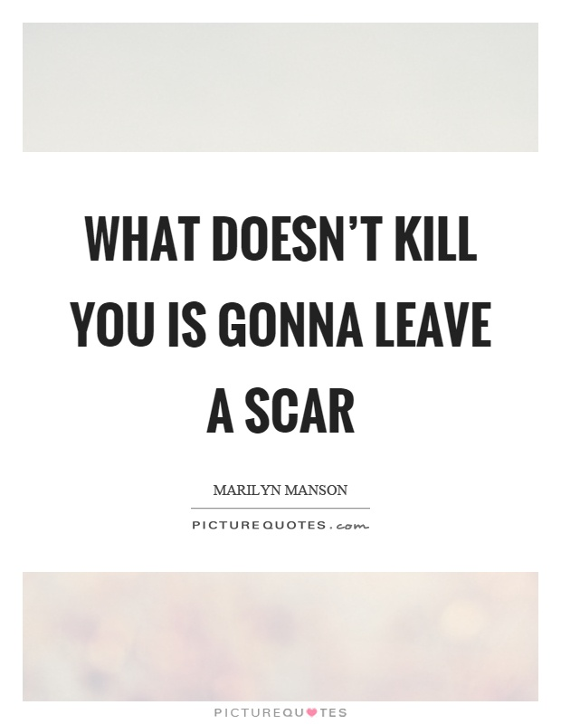 What doesn't kill you is gonna leave a scar Picture Quote #1