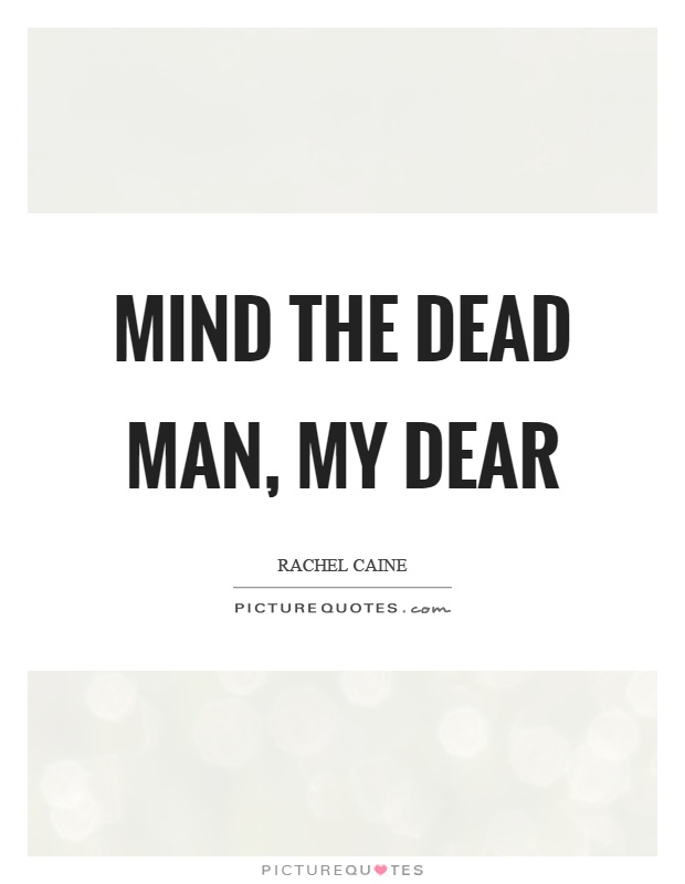Mind the dead man, my dear Picture Quote #1