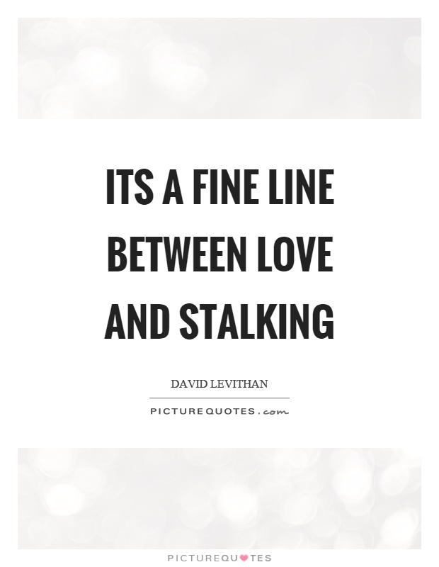 Stalking Quotes Adorable Its A Fine Line Between Love And Stalking  Picture Quotes