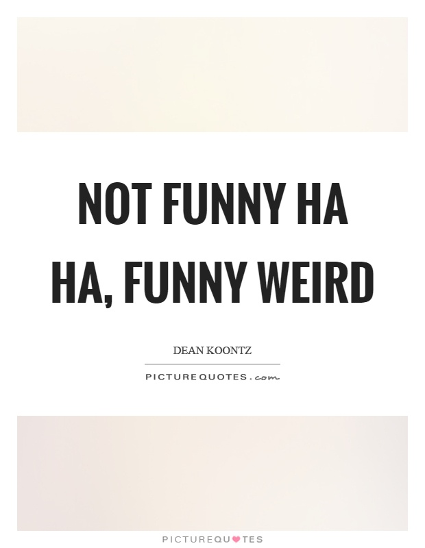 Not funny ha ha, funny weird Picture Quote #1