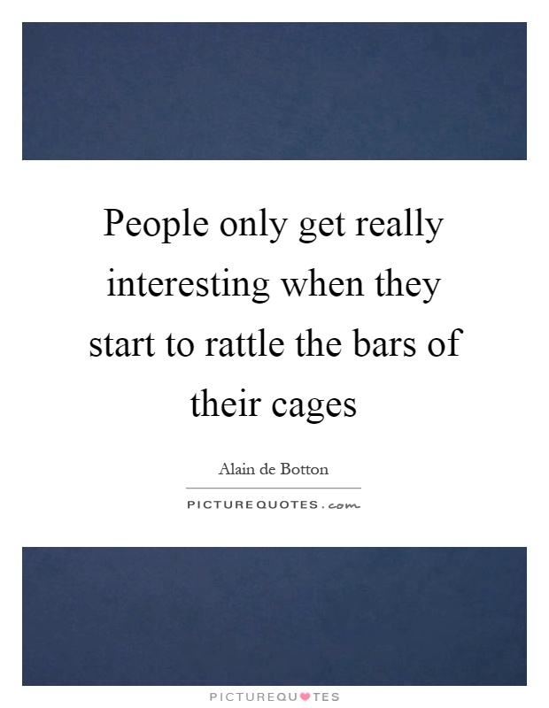 People only get really interesting when they start to rattle the bars of their cages Picture Quote #1