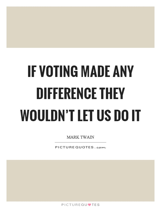 If voting made any difference they wouldn't let us do it Picture Quote #1