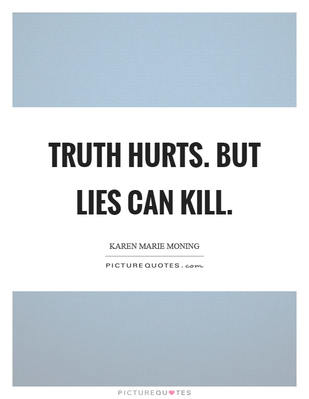 Truth hurts. But lies can kill Picture Quote #1