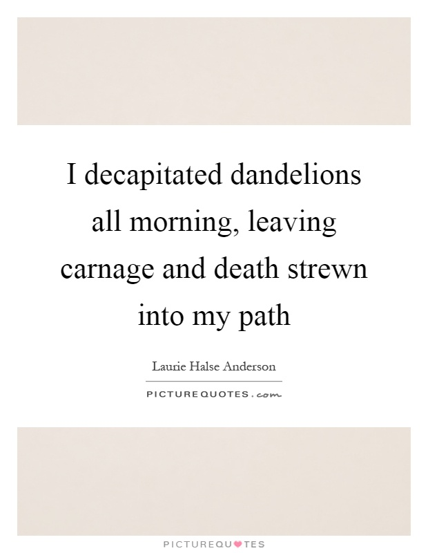 I decapitated dandelions all morning, leaving carnage and death strewn into my path Picture Quote #1