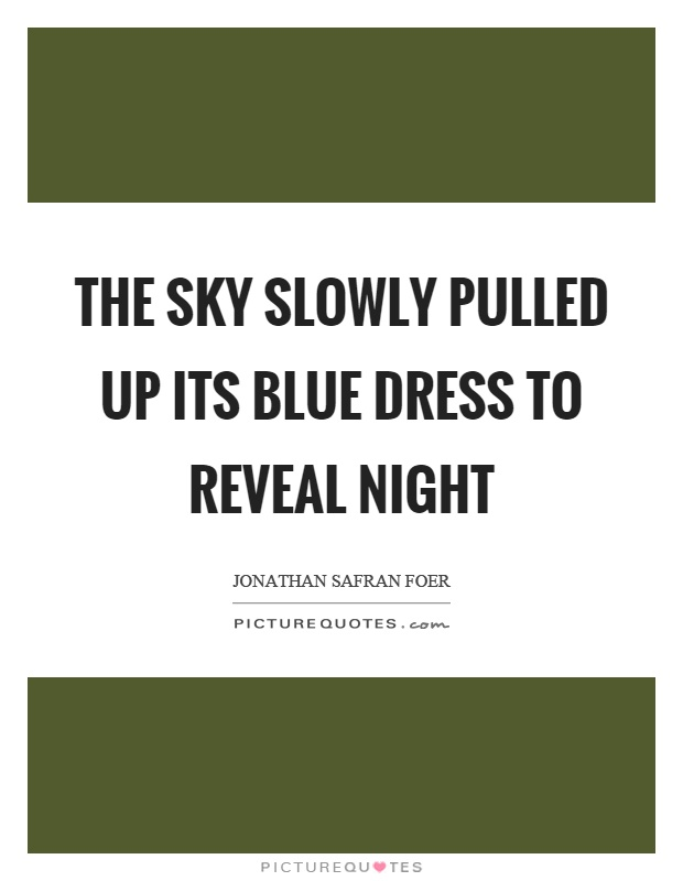 The sky slowly pulled up its blue dress to reveal night Picture Quote #1