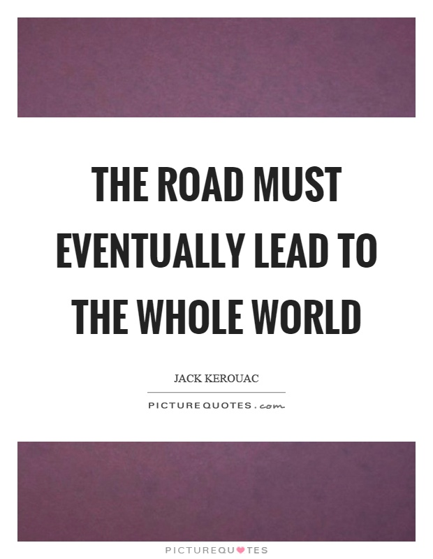The road must eventually lead to the whole world Picture Quote #1
