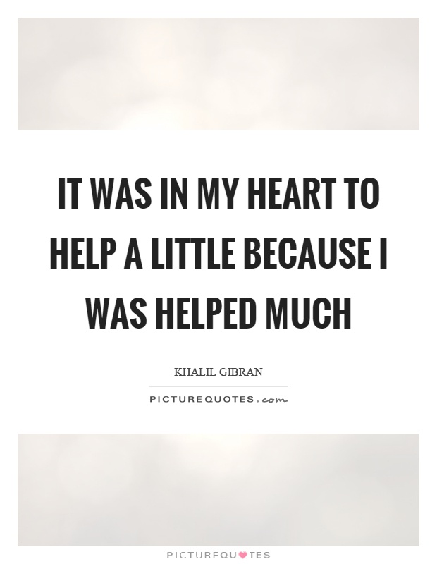 It was in my heart to help a little because I was helped much Picture Quote #1
