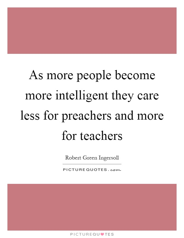 As more people become more intelligent they care less for preachers and more for teachers Picture Quote #1