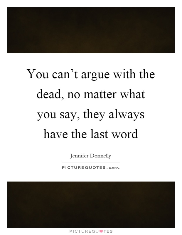 You can't argue with the dead, no matter what you say, they always have the last word Picture Quote #1