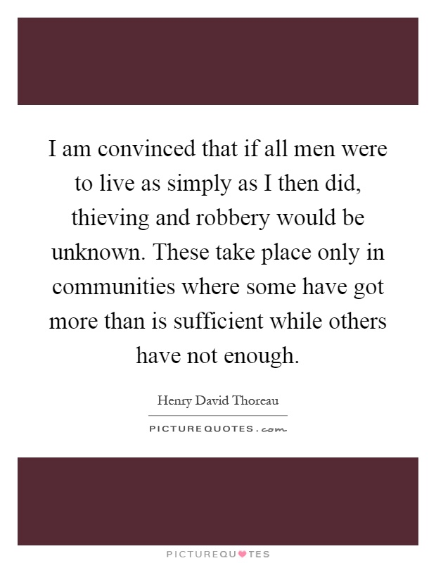 I am convinced that if all men were to live as simply as I then did, thieving and robbery would be unknown. These take place only in communities where some have got more than is sufficient while others have not enough Picture Quote #1