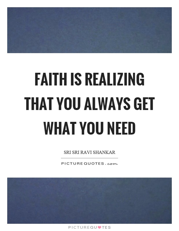 Faith is realizing that you always get what you need Picture Quote #1