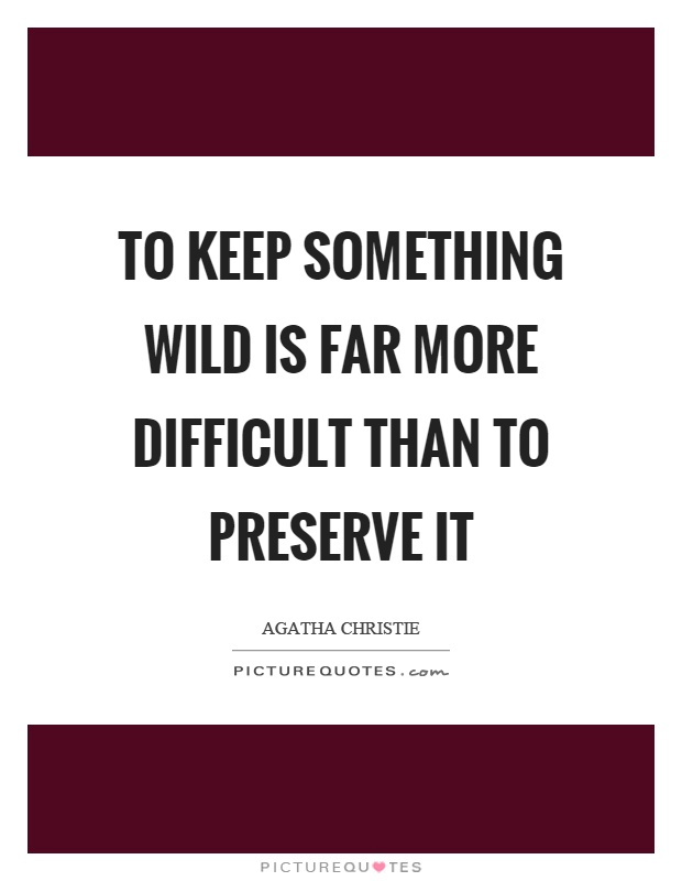To keep something wild is far more difficult than to preserve it Picture Quote #1