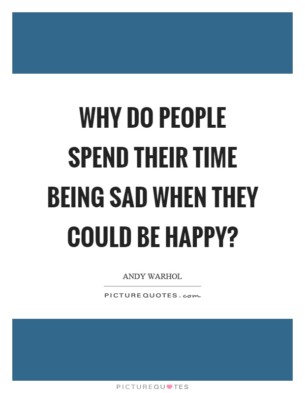 Why do people spend their time being sad when they could be happy? Picture Quote #1