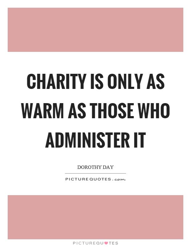 Charity is only as warm as those who administer it Picture Quote #1