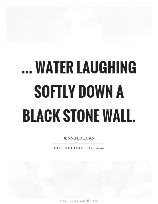 ... water laughing softly down a black stone wall Picture Quote #1