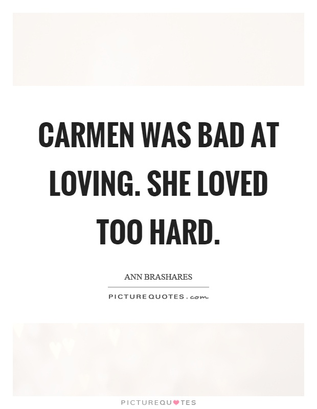 Carmen was bad at loving. She loved too hard Picture Quote #1