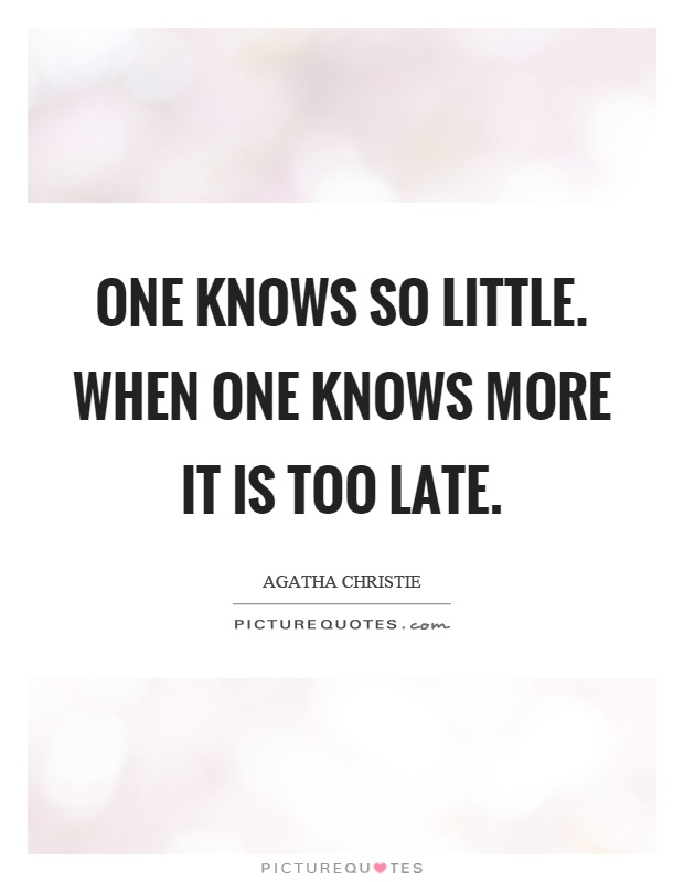 One knows so little. When one knows more it is too late Picture Quote #1