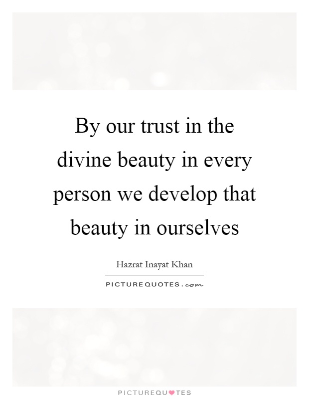By our trust in the divine beauty in every person we develop that beauty in ourselves Picture Quote #1