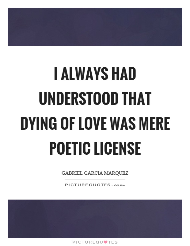 I always had understood that dying of love was mere poetic license Picture Quote #1