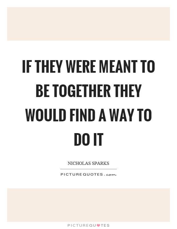 If they were meant to be together they would find a way to do it Picture Quote #1