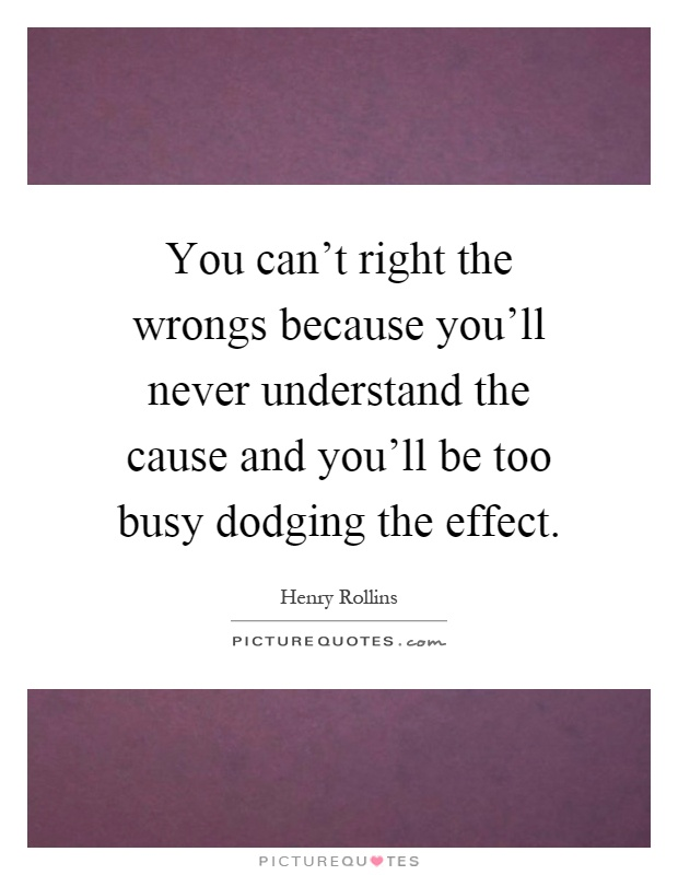 You can't right the wrongs because you'll never understand the cause and you'll be too busy dodging the effect Picture Quote #1