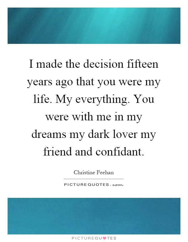 I made the decision fifteen years ago that you were my life. My everything. You were with me in my dreams my dark lover my friend and confidant Picture Quote #1