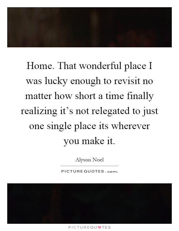 Home. That wonderful place I was lucky enough to revisit no matter how short a time finally realizing it's not relegated to just one single place its wherever you make it Picture Quote #1
