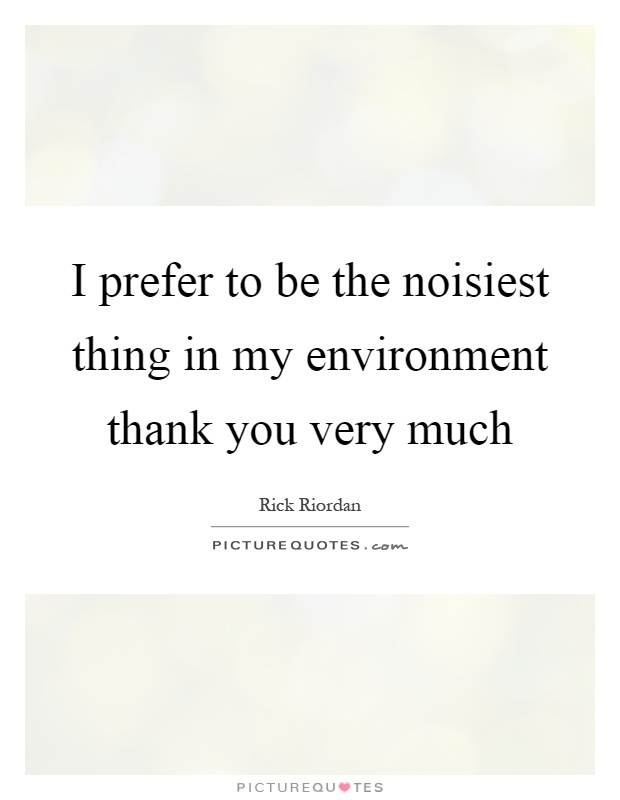 I prefer to be the noisiest thing in my environment thank you very much Picture Quote #1