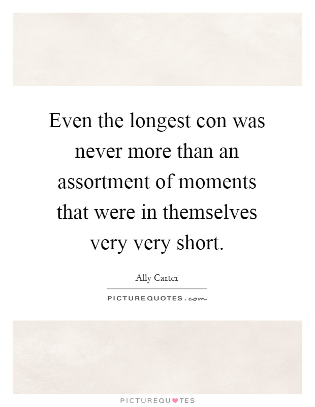 Even the longest con was never more than an assortment of moments that were in themselves very very short Picture Quote #1