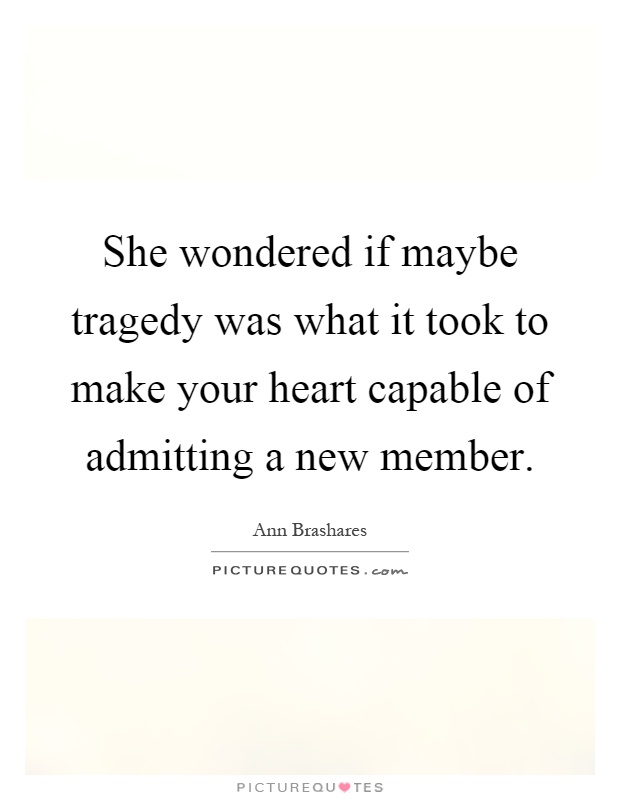 She wondered if maybe tragedy was what it took to make your heart capable of admitting a new member Picture Quote #1