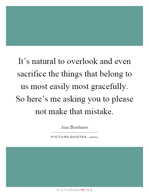 It's natural to overlook and even sacrifice the things that belong to us most easily most gracefully. So here's me asking you to please not make that mistake Picture Quote #1