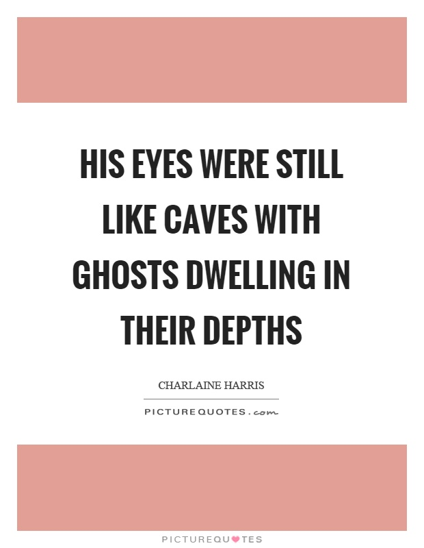 His eyes were still like caves with ghosts dwelling in their depths Picture Quote #1
